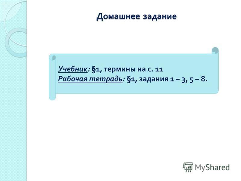 Домашнее задание Учебник : §1, термины на с. 11 Рабочая тетрадь : §1, задания 1 – 3, 5 – 8.