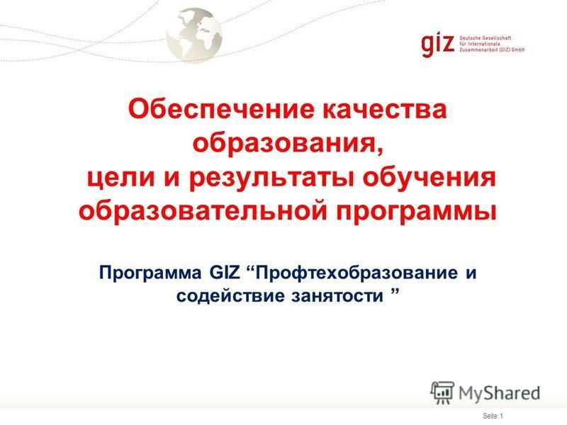 Seite 1 Обеспечение качества образования, цели и результаты обучения образоватьельной программы Программа GIZ Профтехобразование и содействие занятости