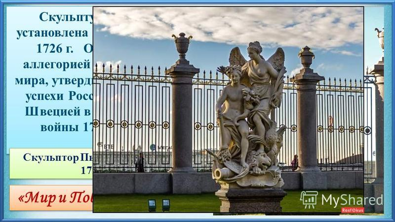 «Мир и Победа»(Ништадский мир) Скульптурная группа установлена в Летнем саду в 1726 г. Она является аллегорией Ништадтского мира, утвердившего военные успехи России в борьбе со Швецией в ходе Северной войны 1700 - 1721 гг. Скульптор Пьетро Баратта (1