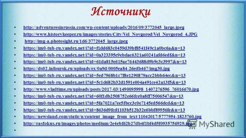 Источники http://adventuresinrussia.com/wp-content/uploads/2016/09/3772045_large.jpeg http://www.historykeeper.ru/images/stories/City/Vel_Novgorod/Vel_Novgorod_4. JPG http://img-a.photosight.ru/1d6/3772045_large.jpeg https://im0-tub-ru.yandex.net/i?i