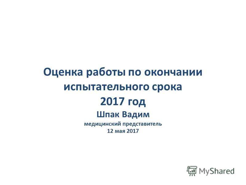 Оценка работы по окончании испытательного срока 2017 год Шпак Вадим медицинский представитель 12 мая 2017