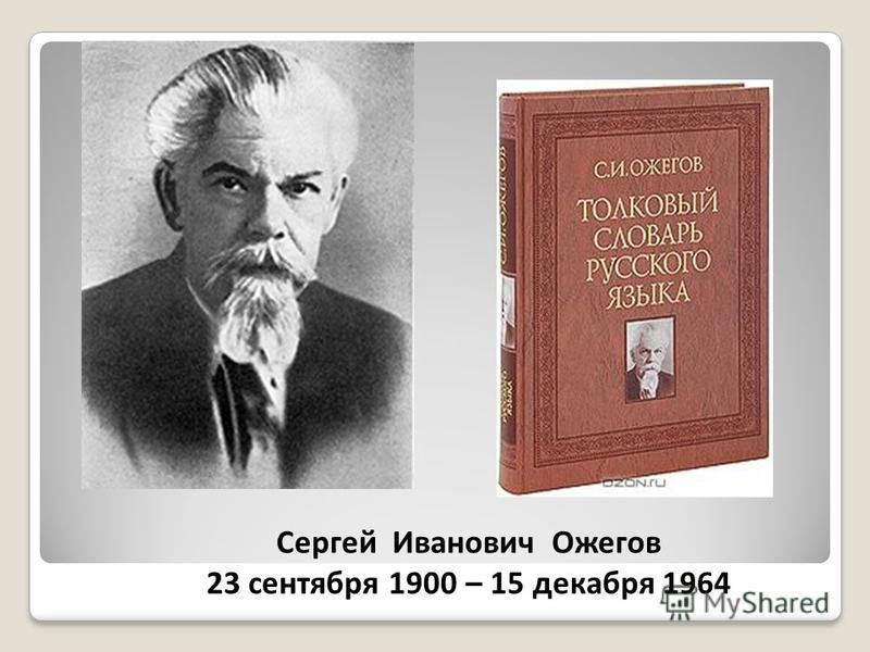 Сергей Иванович Ожегов 23 сентября 1900 – 15 декабря 1964