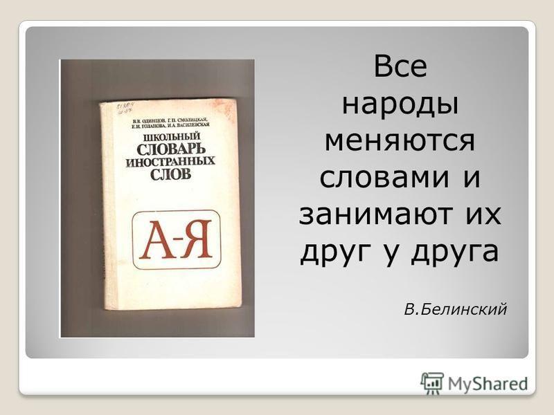 Все народы меняются словами и занимают их друг у друга В.Белинский