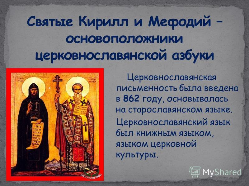Церковнославянская письменность была введена в 862 году, основывалась на старославянском языке. Церковнославянский язык был книжным языком, языком церковной культуры..
