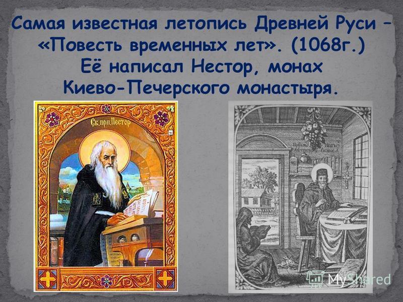 Самая известная летопись Древней Руси – «Повесть временных лет». (1068 г.) Её написал Нестор, монах Киево-Печерского монастыря.