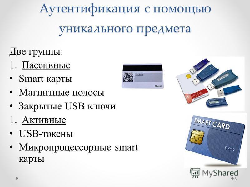 Аутентификация с помощью уникального предмета Две группы: 1. Пассивные Smart карты Магнитные полосы Закрытые USB ключи 1. Активные USB-токены Микропроцессорные smart карты 6