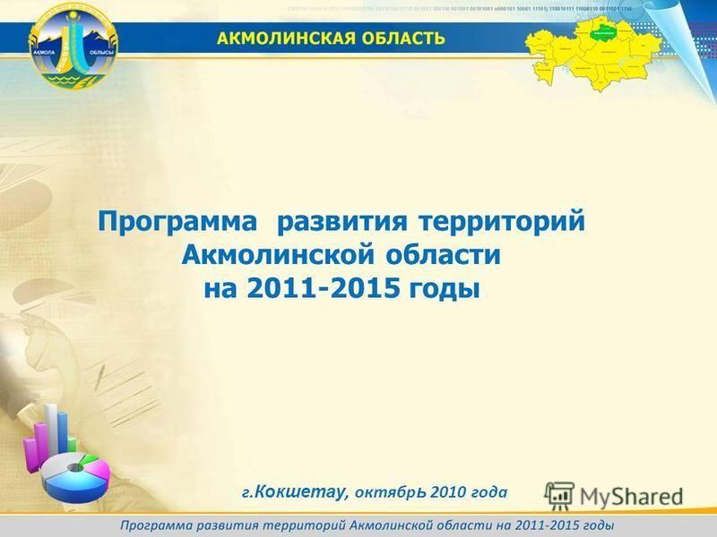 Программа развития территорий Акмолинской области на 2011-2015 годы г. Кокшетау, октябрь 2010 года