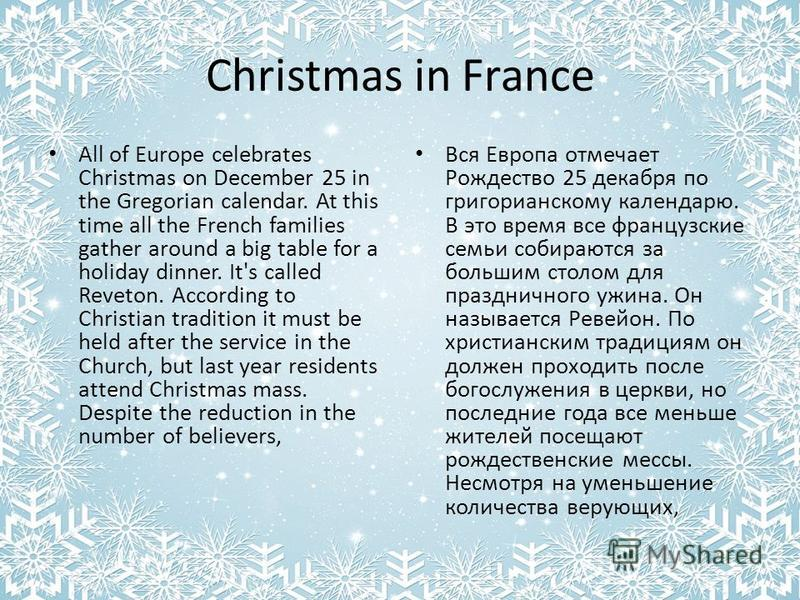 Christmas in France All of Europe celebrates Christmas on December 25 in the Gregorian calendar. At this time all the French families gather around a big table for a holiday dinner. It's called Reveton. According to Christian tradition it must be hel