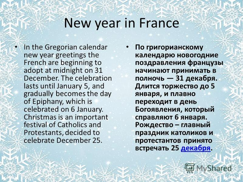 New year in Franсe In the Gregorian calendar new year greetings the French are beginning to adopt at midnight on 31 December. The celebration lasts until January 5, and gradually becomes the day of Epiphany, which is celebrated on 6 January. Christma