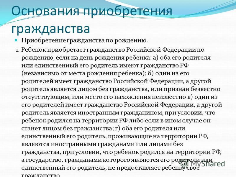 Основания приобретения гражданства Приобретение гражданства по рождению. 1. Ребенок приобретает гражданство Российской Федерации по рождению, если на день рождения ребенка: а) оба его родителя или единственный его родитель имеют гражданство РФ (незав