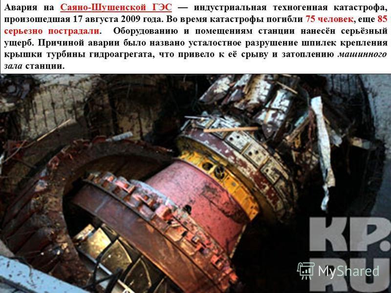 Авария на Саяно-Шушенской ГЭС индустриальная техногенная катастрофа, произошедшая 17 августа 2009 года. Во время катастрофы погибли 75 человек, еще 85 серьезно пострадали. Оборудованию и помещениям станции нанесён серьёзный ущерб. Причиной аварии был