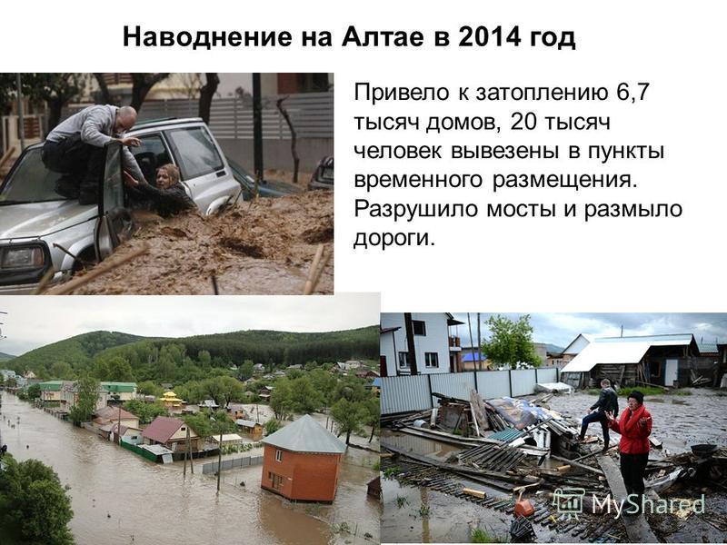 Наводнение на Алтае в 2014 год Привело к затоплению 6,7 тысяч домов, 20 тысяч человек вывезены в пункты временного размещения. Разрушило мосты и размыло дороги.