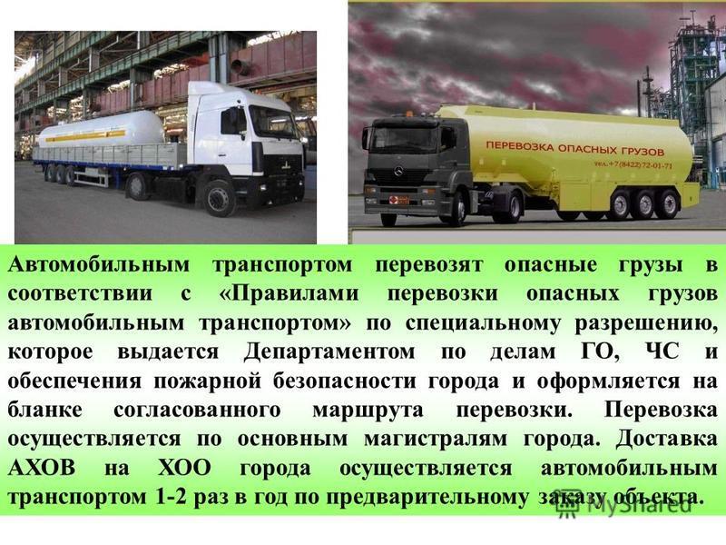 Автомобильным транспортом перевозят опасные грузы в соответствии с «Правилами перевозки опасных грузов автомобильным транспортом» по специальному разрешению, которое выдается Департаментом по делам ГО, ЧС и обеспечения пожарной безопасности города и