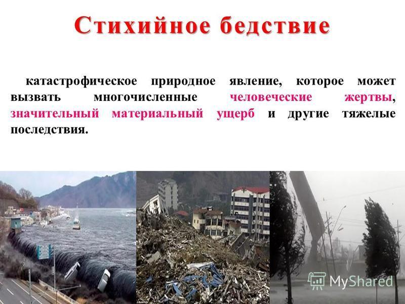 Стихийное бедствие катастрофическое природное явление, которое может вызвать многочисленные человеческие жертвы, значительный материальный ущерб и другие тяжелые последствия.