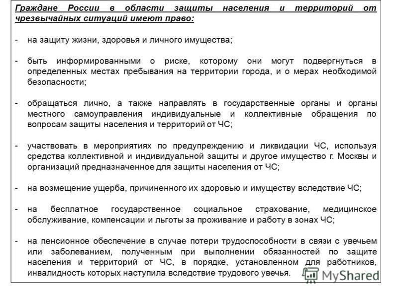 Граждане России в области защиты населения и территорий от чрезвычайных ситуаций имеют право: -на защиту жизни, здоровья и личного имущества; -быть информированными о риске, которому они могут подвергнуться в определенных местах пребывания на террито