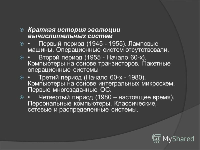 Краткая история эволюции вычислительных систем Первый период (1945 - 1955). Ламповые машины. Операционные систем отсутствовали. Второй период (1955 - Начало 60-х). Компьютеры на основе транзисторов. Пакетные операционные системы Третий период (Начало