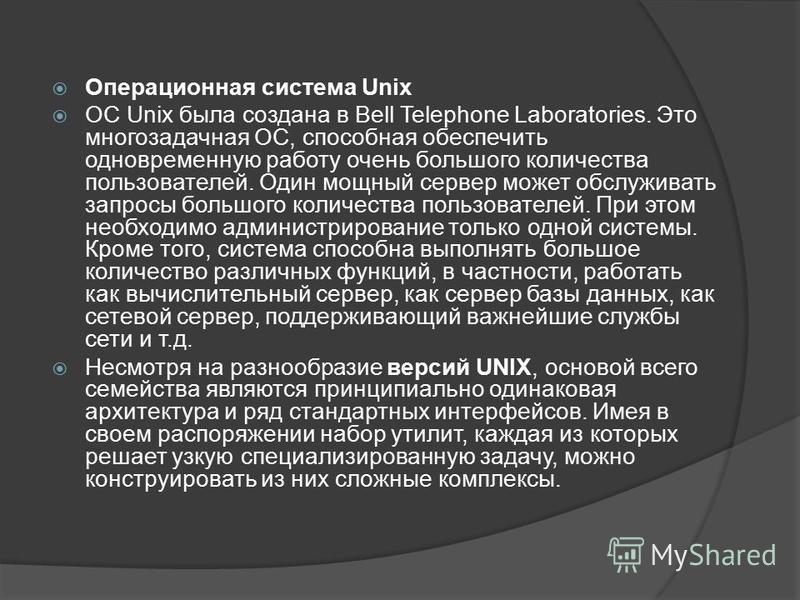 Операционная система Unix ОС Unix была создана в Bell Telephone Laboratories. Это многозадачная ОС, способная обеспечить одновременную работу очень большого количества пользователей. Один мощный сервер может обслуживать запросы большого количества по