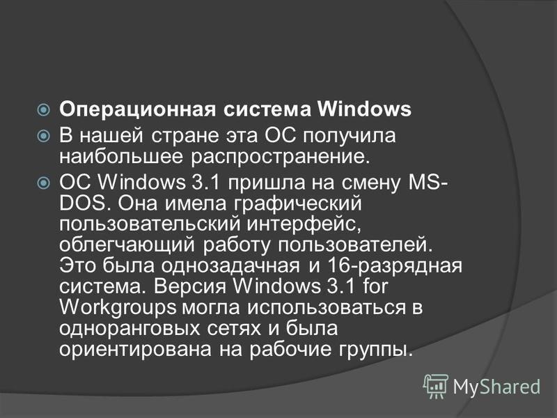 Операционная система Windows В нашей стране эта ОС получила наибольшее распространение. ОС Windows 3.1 пришла на смену MS- DOS. Она имела графический пользовательский интерфейс, облегчающий работу пользователей. Это была однозадачная и 16-разрядная с