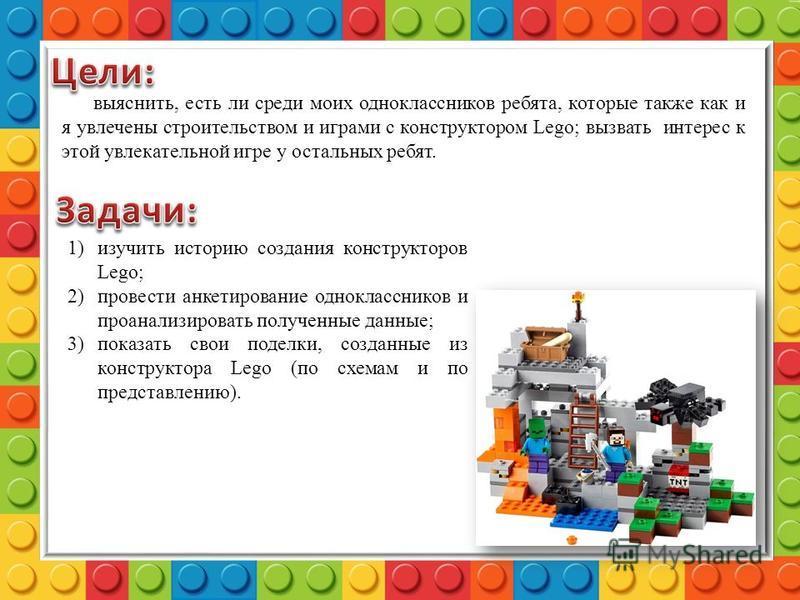 выяснить, есть ли среди моих одноклассников ребята, которые также как и я увлечены строительством и играми с конструктором Lego; вызвать интерес к этой увлекательной игре у остальных ребят. 1)изучить историю создания конструкторов Lego; 2)провести ан