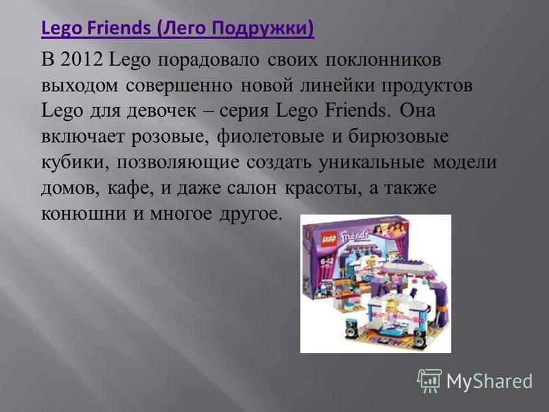 Lego Friends (Лего Подружки) В 2012 Lego порадовало своих поклонников выходом совершенно новой линейки продуктов Lego для девочек – серия Lego Friends. Она включает розовые, фиолетовые и бирюзовые кубики, позволяющие создать уникальные модели домов,