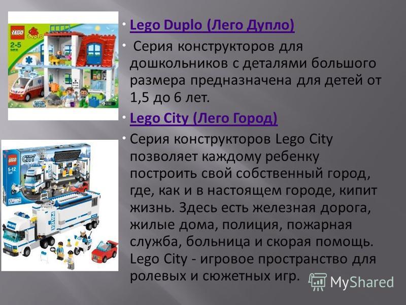 Lego Duplo (Лего Дупло) Серия конструкторов для дошкольников с деталями большого размера предназначена для детей от 1,5 до 6 лет. Lego City (Лего Город) Серия конструкторов Lego City позволяет каждому ребенку построить свой собственный город, где, ка