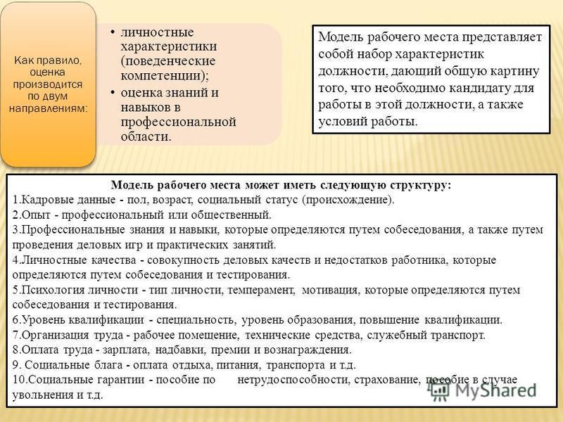 личностные характеристики (поведенческие компетенции); оценка знаний и навыков в профессиональной области. Как правило, оценка производится по двум направлениям: Модель рабочего места представляет собой набор характеристик должности, дающий общую кар