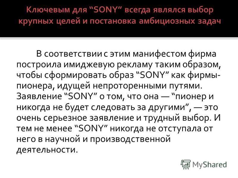 В соответствии с этим манифестом фирма построила имиджевую рекламу таким образом, чтобы сформировать образ SONY как фирмы- пионера, идущей непроторенными путями. Заявление SONY о том, что она пионер и никогда не будет следовать за другими, это очень