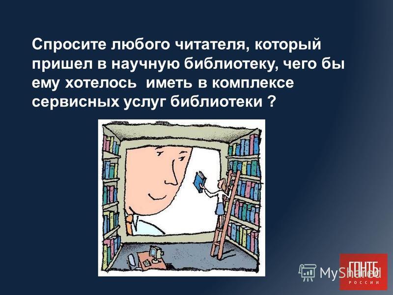 Спросите любого читателя, который пришел в научную библиотеку, чего бы ему хотелось иметь в комплексе сервисных услуг библиотеки ?
