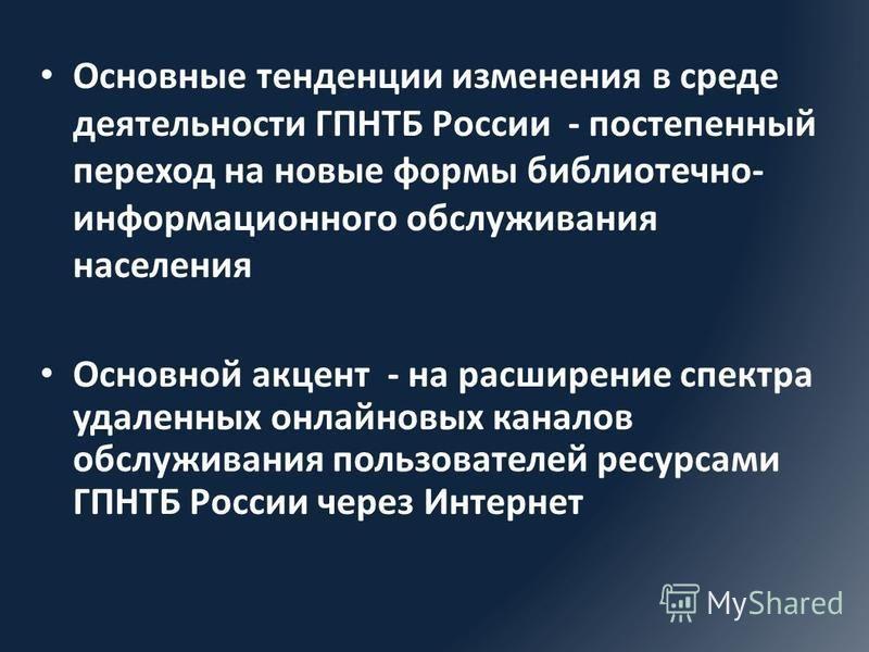 Основные тенденции изменения в среде деятельности ГПНТБ России - постепенный переход на новые формы библиотечно- информационного обслуживания населения Основной акцент - на расширение спектра удаленных онлайновых каналов обслуживания пользователей ре