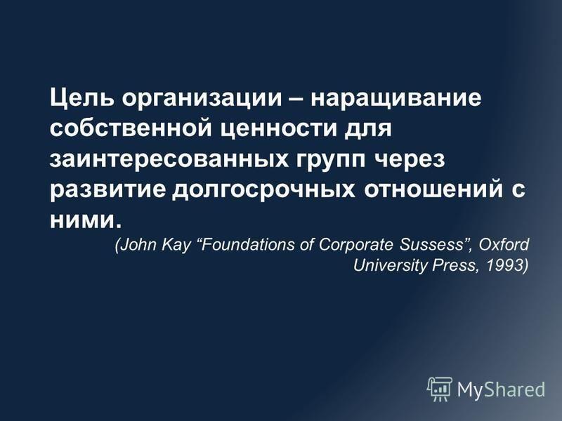 Цель организации – наращивание собственной ценности для заинтересованных групп через развитие долгосрочных отношений с ними. (John Kay Foundations of Corporate Sussess, Oxford University Press, 1993)