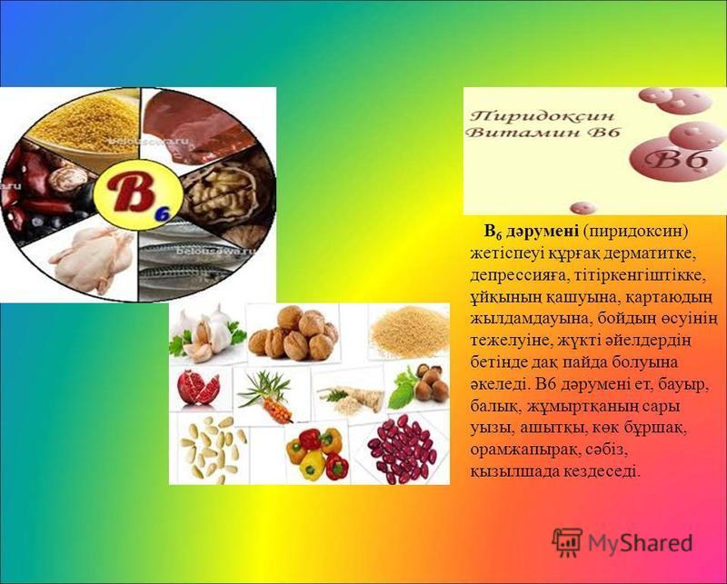 В 6 дәруменi (пиридоксин) жотiспеуi құрғақ дерматитке, депрессияға, тiтiркенгiштiкке, ұйқының қашуына, қартаюдың жылдамдауына, бойдың өсуiнiң тежелуiне, жүкті әйелдердің ботiнде дақ пайда болуына әкеледі. В6 дәруменi от, бауэр, балық, жұмыртқаның сар
