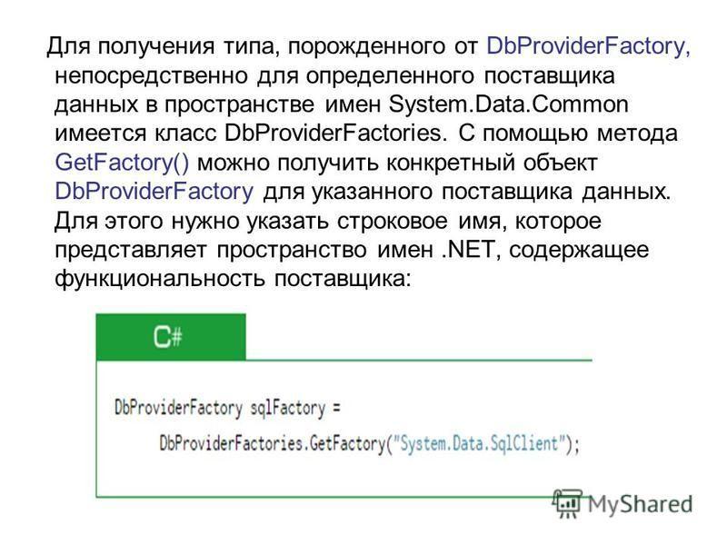 Для получения типа, порожденного от DbProviderFactory, непосредственно для определенного поставщика данных в пространстве имен System.Data.Common имеется класс DbProviderFactories. С помощью метода GetFactory() можно получить конкретный объект DbProv