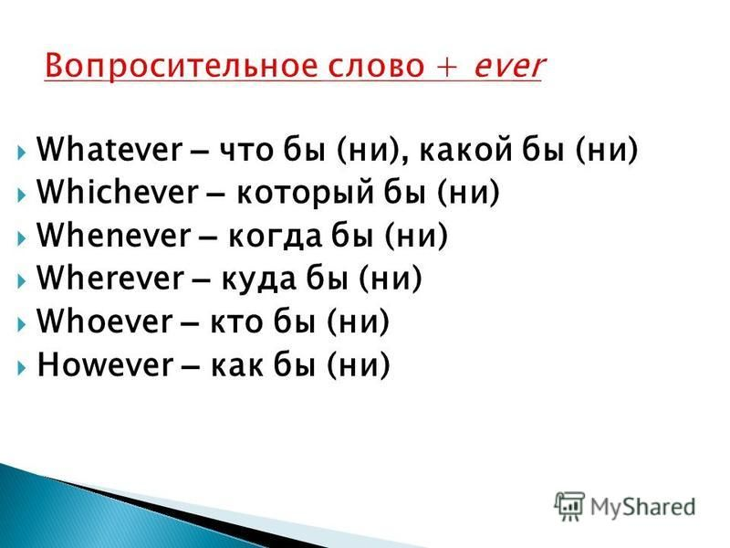 Whatever – что бы (ни), какой бы (ни) Whichever – который бы (ни) Whenever – когда бы (ни) Wherever – куда бы (ни) Whoever – кто бы (ни) However – как бы (ни)
