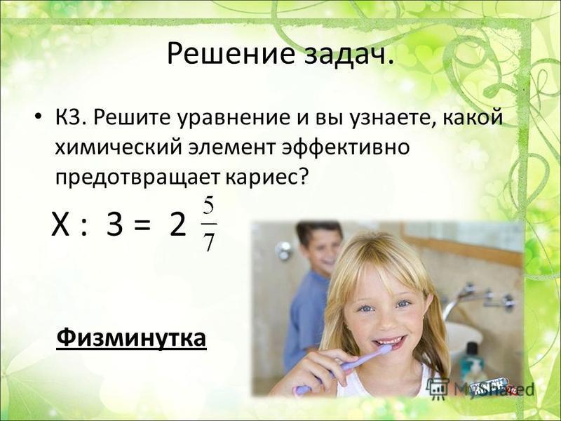 Решение задач. К3. Решите уравнение и вы узнаете, какой химический элемент эффективно предотвращает кариес? Х : 3 = 2 Физминутка