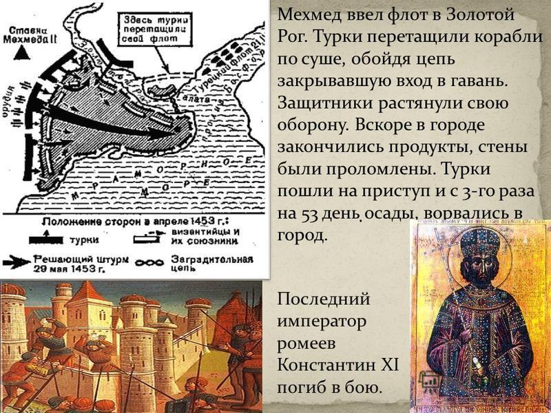 Мехмед ввел флот в Золотой Рог. Турки перетащили корабли по суше, обойдя цепь закрывавшую вход в гавань. Защитники растянули свою оборону. Вскоре в городе закончились продукты, стены были проломлены. Турки пошли на приступ и с 3-го раза на 53 день ос