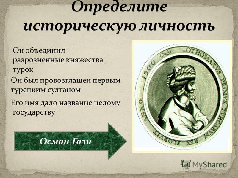 Он объединил разрозненные княжества турок Он был провозглашен первым турецким султаном Его имя дало название целому государству Осман Гази