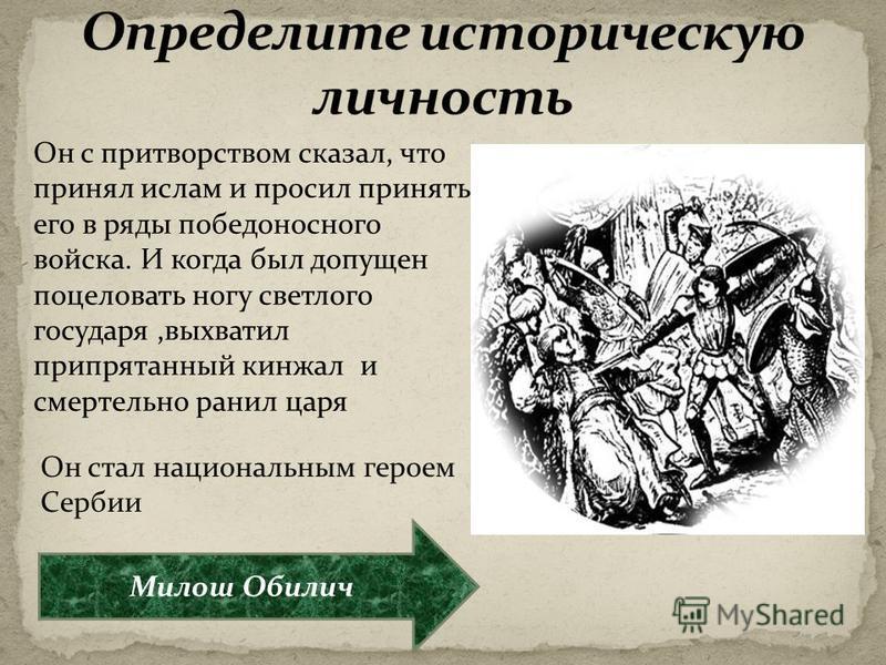 Он с притворством сказал, что принял ислам и просил принять его в ряды победоносного войска. И когда был допущен поцеловать ногу светлого государя,выхватил припрятанный кинжал и смертельно ранил царя Он стал национальным героем Сербии Милош Обилич