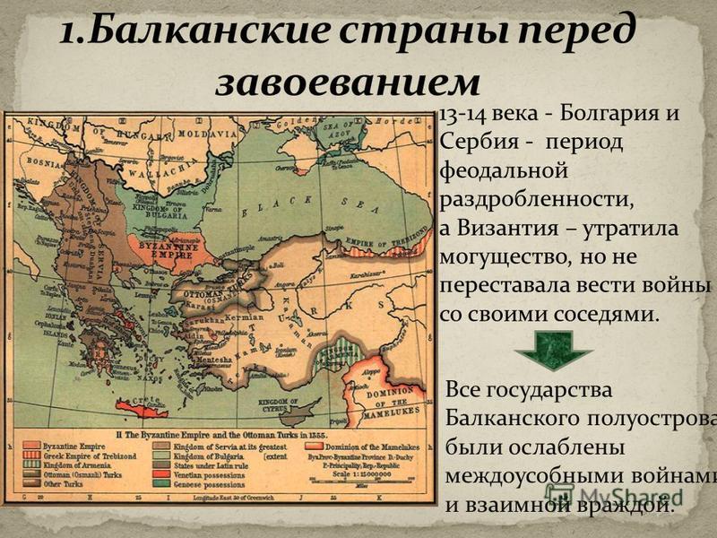13-14 века - Болгария и Сербия - период феодальной раздробленности, а Византия – утратила могущество, но не переставала вести войны со своими соседями. Все государства Балканского полуострова были ослаблены междоусобными войнами и взаимной враждой.