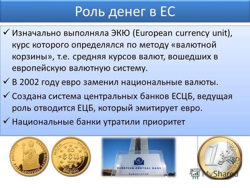 Роль денег в ЕС Изначально выполняла ЭКЮ (European currency unit), курс которого определялся по методу «валютной корзины», т.е. средняя курсов валют, вошедших в европейскую валютную систему. В 2002 году евро заменил национальные валюты. Создана систе