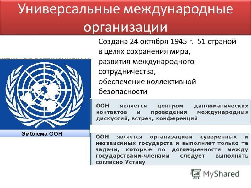 Универсальные международные организации Создана 24 октября 1945 г. 51 страной в целях сохранения мира, развития международного сотрудничества, обеспечение коллективной безопасности