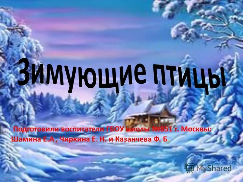 Подготовили воспитатели ГБОУ школы 851 г. Москвы: Шамина Е.А, Чиркина Е. Н. и Казанчева Ф. Б.