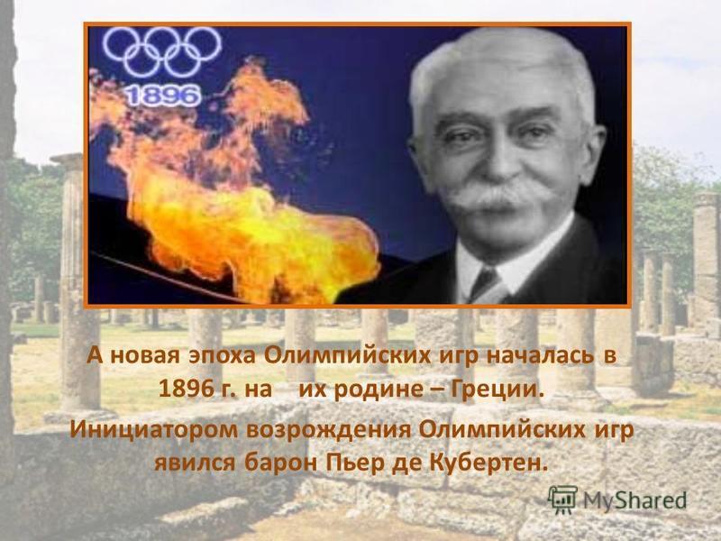 А новая эпоха Олимпийских игр началась в 1896 г. на их родине – Греции. Инициатором возрождения Олимпийских игр явился барон Пьер де Кубертен.