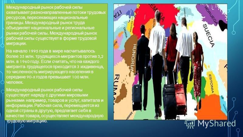 Международный рынок рабочей силы охватывает разнонаправленные потоки трудовых ресурсов, пересекающих национальные границы. Международный рынок труда объединяет национальные и региональные рынки рабочей силы. Международный рынок рабочей силы существуе