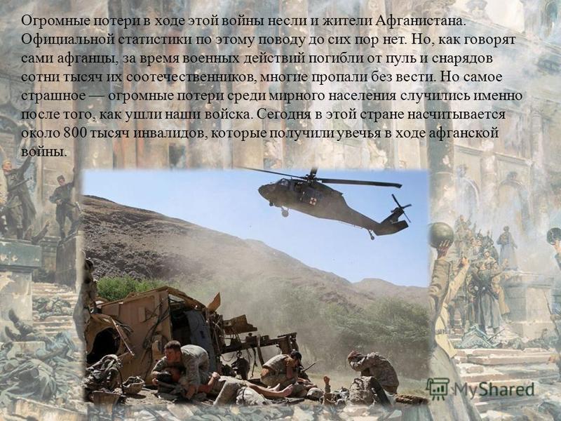 Огромные потери в ходе этой войны несли и жители Афганистана. Официальной статистики по этому поводу до сих пор нет. Но, как говорят сами афганцы, за время военных действий погибли от пуль и снарядов сотни тысяч их соотечественников, многие пропали б