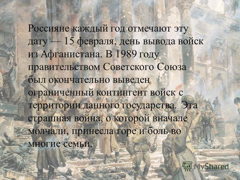 Россияне каждый год отмечают эту дату 15 февраля, день вывода войск из Афганистана. В 1989 году правительством Советского Союза был окончательно выведен ограниченный контингент войск с территории данного государства. Эта страшная война, о которой вна