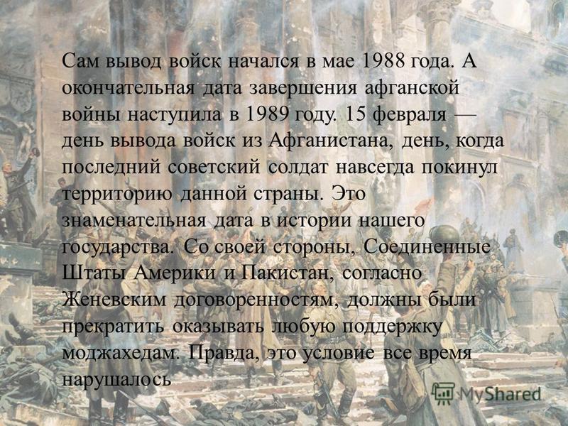 Сам вывод войск начался в мае 1988 года. А окончательная дата завершения афганской войны наступила в 1989 году. 15 февраля день вывода войск из Афганистана, день, когда последний советский солдат навсегда покинул территорию данной страны. Это знамена