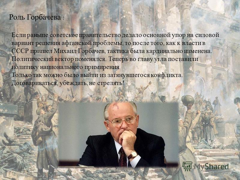 Роль Горбачева : Если раньше советское правительство делало основной упор на силовой вариант решения афганской проблемы, то после того, как к власти в СССР пришел Михаил Горбачев, тактика была кардинально изменена. Политический вектор поменялся. Тепе