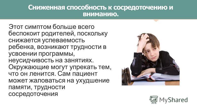 Сниженная способность к сосредоточению и вниманию. Этот симптом больше всего беспокоит родителей, поскольку снижается успеваемость ребенка, возникают трудности в усвоении программы, неусидчивость на занятиях. Окружающие могут упрекать тем, что он лен