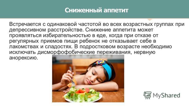 Сниженный аппетит Встречается с одинаковой частотой во всех возрастных группах при депрессивном расстройстве. Снижение аппетита может проявляться избирательностью в еде, когда при отказе от регулярных приемов пищи ребенок не отказывает себе в лакомст