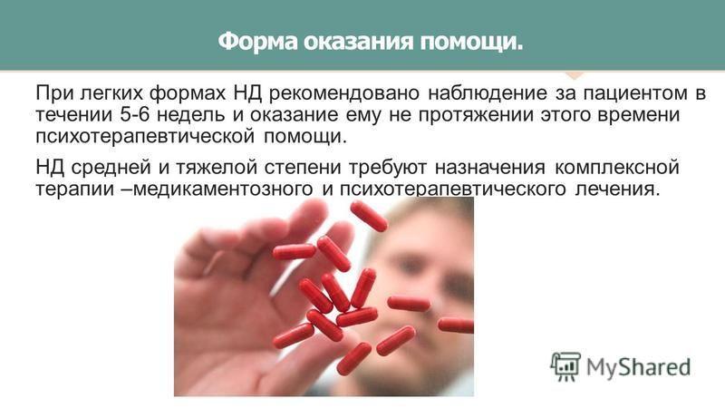 Форма оказания помощи. При легких формах НД рекомендовано наблюдение за пациентом в течении 5-6 недель и оказание ему не протяжении этого времени психотерапевтической помощи. НД средней и тяжелой степени требуют назначения комплексной терапии –медика